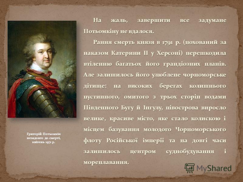 На жаль, завершити все задумане Потьомкіну не вдалося. Рання смерть князя в 1791 р. (похований за наказом Катерини ІІ у Херсоні) перешкодила втіленню багатьох його грандіозних планів. Але залишилось його улюблене чорноморське дітище: на високих берег