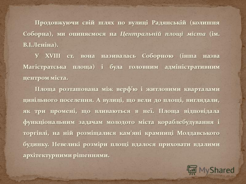 Продовжуючи свій шлях по вулиці Радянській (колишня Соборна), ми опиняємося на Центральній площі міста (ім. В.І.Леніна). У XVIII ст. вона називалась Соборною (інша назва Магістратська площа) і була головним адміністративним центром міста. Площа розта