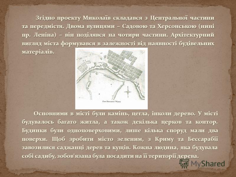 Згідно проекту Миколаїв складався з Центральної частини та передмістя. Двома вулицями – Садовою та Херсонською (нині пр. Леніна) – він поділявся на чотири частини. Архітектурний вигляд міста формувався в залежності від наявності будівельних матеріалі