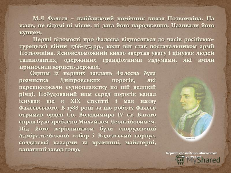М.Л Фалєєв – найближчий помічник князя Потьомкіна. На жаль, не відомі ні місце, ні дата його народження. Називали його купцем. Перші відомості про Фалєєва відносяться до часів російсько- турецької війни 1768-1774рр., коли він став постачальником армі