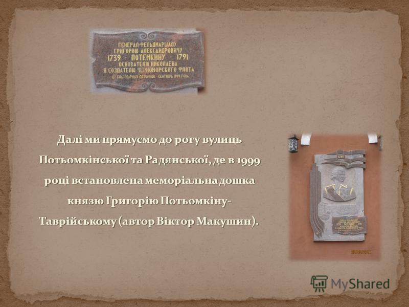 Далі ми прямуємо до рогу вулиць Потьомкінської та Радянської, де в 1999 році встановлена меморіальна дошка князю Григорію Потьомкіну- Таврійському (автор Віктор Макушин).