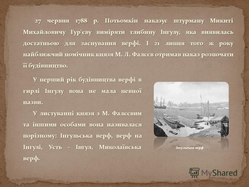 Інгульська верф 27 червня 1788 р. Потьомкін наказує штурману Микиті Михайловичу Гур'єву виміряти глибину Інгулу, яка виявилась достатньою для заснування верфі. І 21 липня того ж року найближчий помічник князя М. Л. Фалєєв отримав наказ розпочати її б