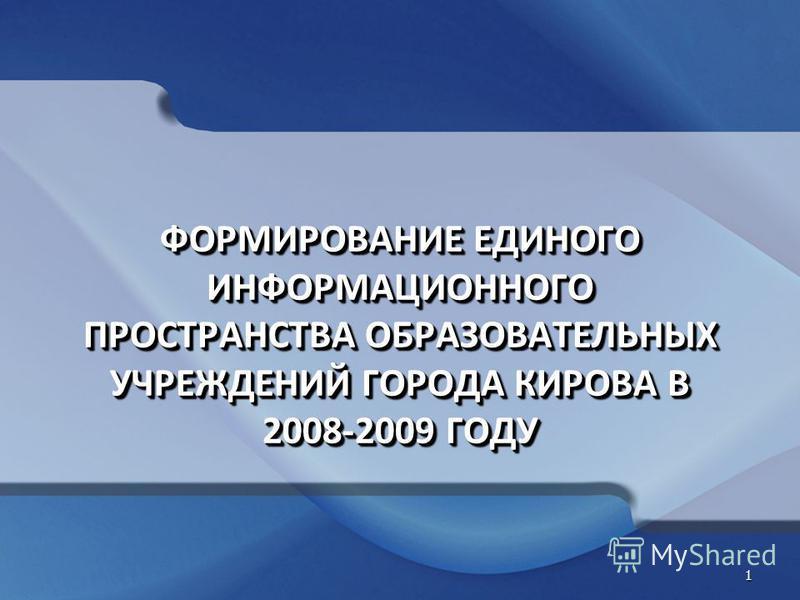 ФОРМИРОВАНИЕ ЕДИНОГО ИНФОРМАЦИОННОГО ПРОСТРАНСТВА ОБРАЗОВАТЕЛЬНЫХ УЧРЕЖДЕНИЙ ГОРОДА КИРОВА В 2008-2009 ГОДУ 1