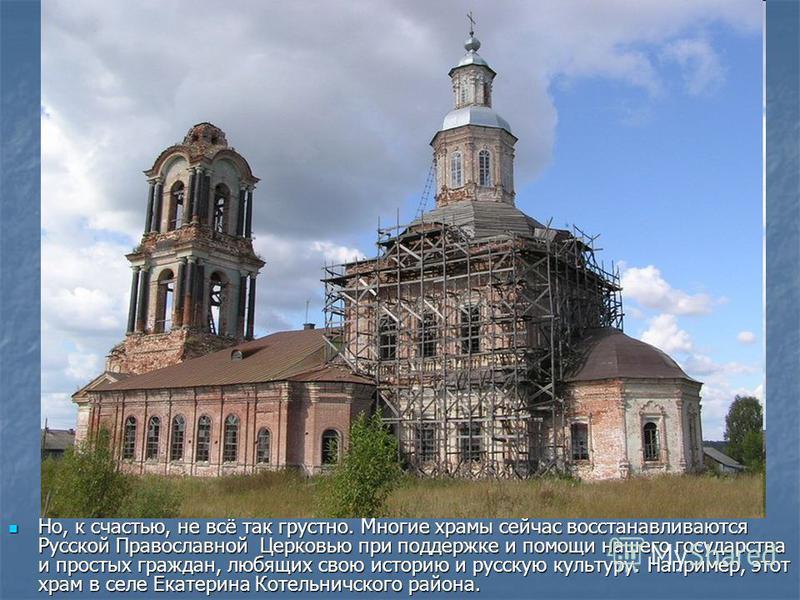 Но, к счастью, не всё так грустно. Многие храмы сейчас восстанавливаются Русской Православной Церковью при поддержке и помощи нашего государства и простых граждан, любящих свою историю и русскую культуру. Например, этот храм в селе Екатерина Котельни