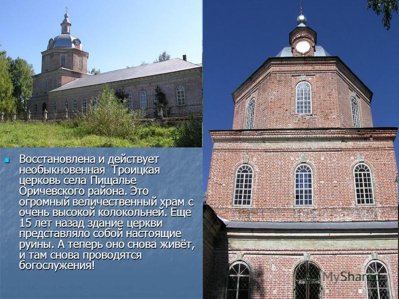 Восстановлена и действует необыкновенная Троицкая церковь села Пищалье Оричевского района. Это огромный величественный храм с очень высокой колокольней. Еще 15 лет назад здание церкви представляло собой настоящие руины. А теперь оно снова живёт, и та