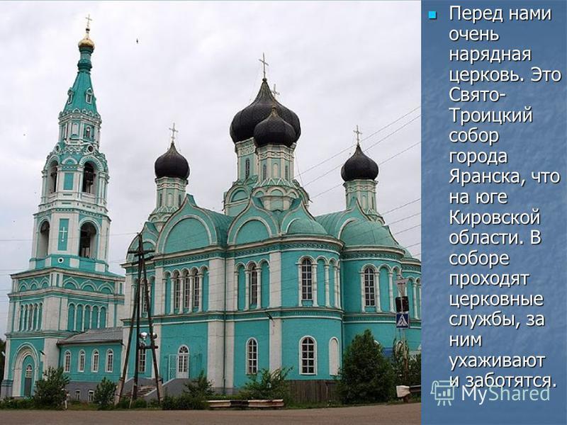 Перед нами очень нарядная церковь. Это Свято- Троицкий собор города Яранска, что на юге Кировской области. В соборе проходят церковные службы, за ним ухаживают и заботятся. Перед нами очень нарядная церковь. Это Свято- Троицкий собор города Яранска,