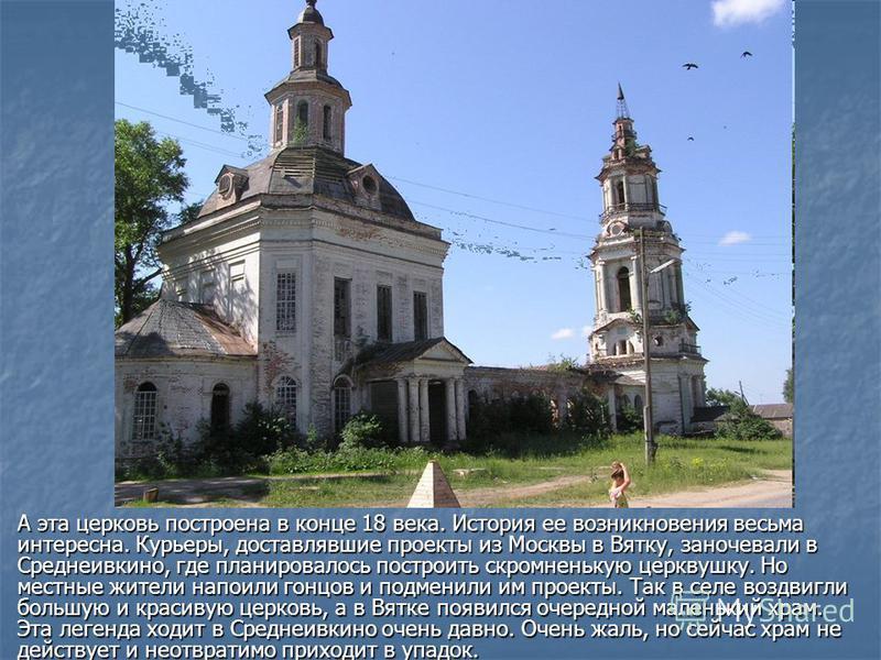 А эта церковь построена в конце 18 века. История ее возникновения весьма интересна. Курьеры, доставлявшие проекты из Москвы в Вятку, заночевали в Среднеивкино, где планировалось построить скромненькую церквушку. Но местные жители напоили гонцов и под
