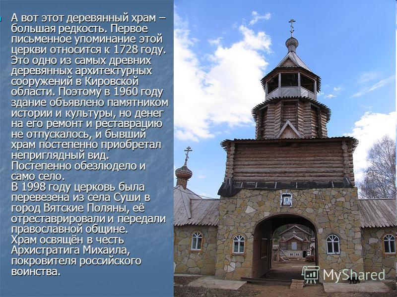 А вот этот деревянный храм – большая редкость. Первое письменное упоминание этой церкви относится к 1728 году. Это одно из самых древних деревянных архитектурных сооружений в Кировской области. Поэтому в 1960 году здание объявлено памятником истории