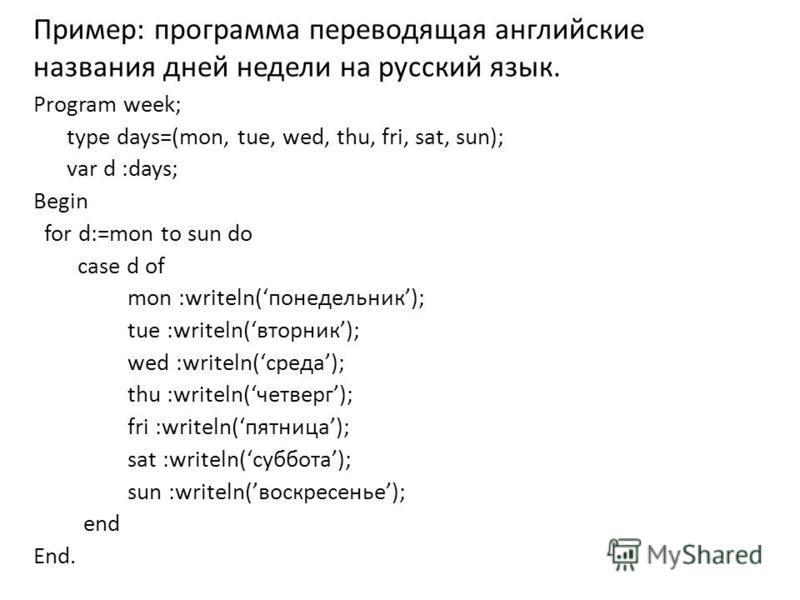Пример: программа переводящая английские названия дней недели на русский язык. Program week; type days=(mon, tue, wed, thu, fri, sat, sun); var d :days; Begin for d:=mon to sun do case d of mon :writeln(понедельник); tue :writeln(вторник); wed :write