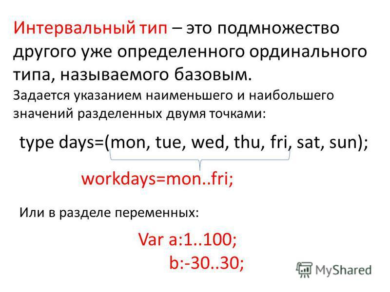 Интервальный тип – это подмножество другого уже определенного ординального типа, называемого базовым. Задается указанием наименьшего и наибольшего значений разделенных двумя точками: type days=(mon, tue, wed, thu, fri, sat, sun); workdays=mon..fri; И