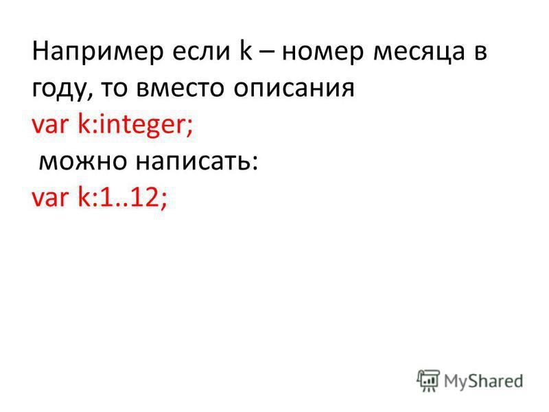 Например если k – номер месяца в году, то вместо описания var k:integer; можно написать: var k:1..12;