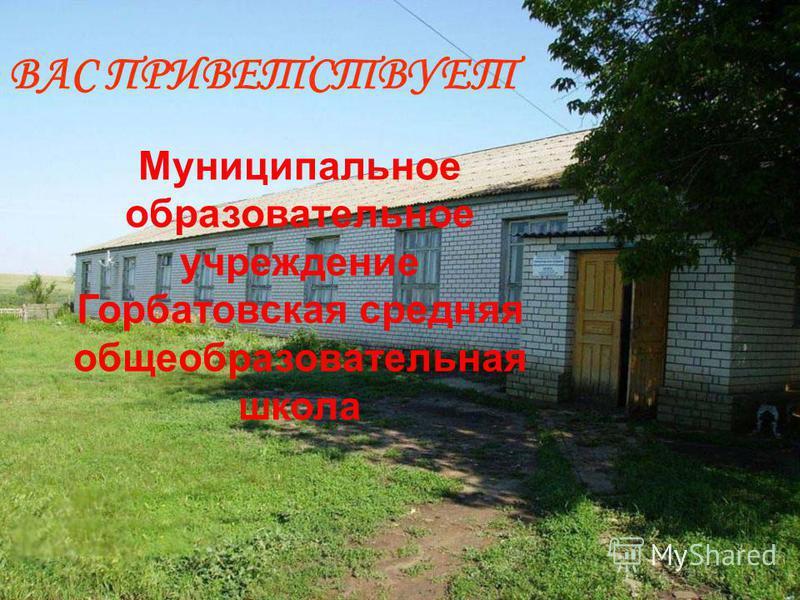 ВАС ПРИВЕТСТВУЕТ Муниципальное образовательное учреждение Горбатовская средняя общеобразовательная школа