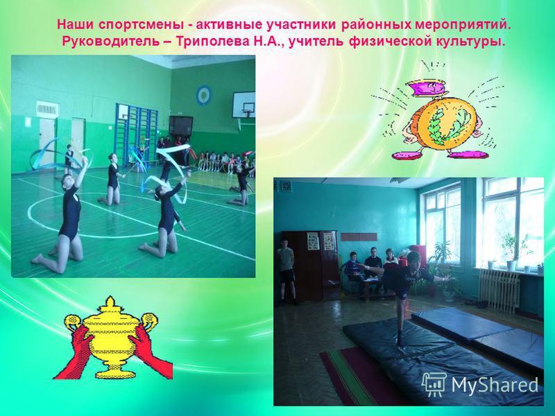 Наши спортсмены - активные участники районных мероприятий. Руководитель – Триполева Н.А., учитель физической культуры.