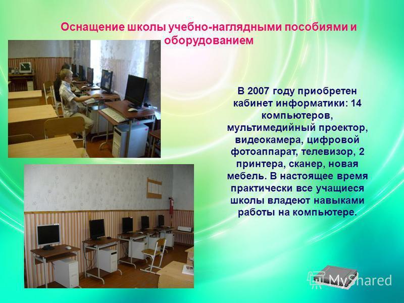 Оснащение школы учебно-наглядными пособиями и оборудованием В 2007 году приобретен кабинет информатики: 14 компьютеров, мультимедийный проектор, видеокамера, цифровой фотоаппарат, телевизор, 2 принтера, сканер, новая мебель. В настоящее время практич