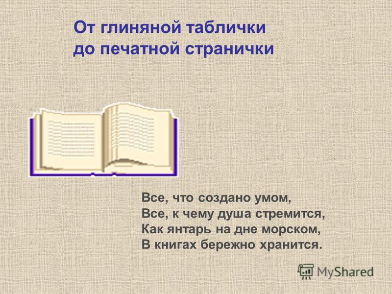 Все, что создано умом, Все, к чему душа стремится, Как янтарь на дне морском, В книгах бережно хранится. От глиняной таблички до печатной странички