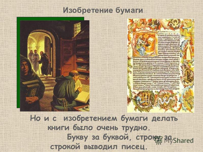 Но и с изобретением бумаги делать книги было очень трудно. Букву за буквой, строку за строкой выводил писец. Изобретение бумаги