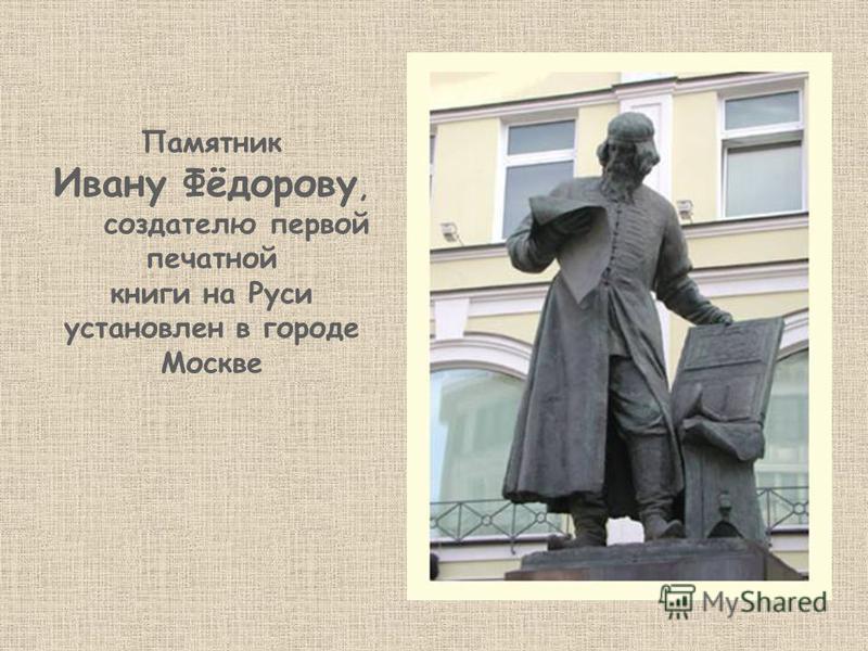 Памятник Ивану Фёдорову, создателю первой печатной книги на Руси установлен в городе Москве