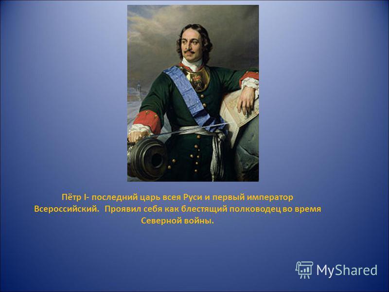 Пётр I- последний царь всея Руси и первый император Всероссийский. Проявил себя как блестящий полководец во время Северной войны.