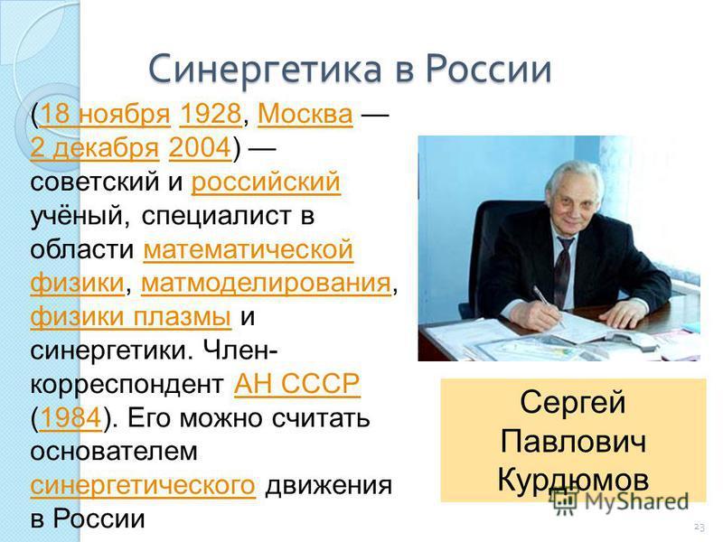 Синергетика в России 23 (18 ноября 1928, Москва 2 декабря 2004) советский и российский учёный, специалист в области математической физики, мат моделирования, физики плазмы и синергетики. Член- корреспондент АН СССР (1984). Его можно считать основател
