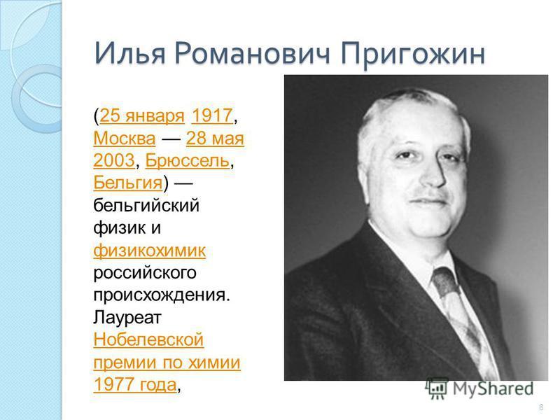 Илья Романович Пригожин 8 (25 января 1917, Москва 28 мая 2003, Брюссель, Бельгия) бельгийский физик и физикохимик российского происхождения. Лауреат Нобелевской премии по химии 1977 года,25 января 1917 Москва 28 мая 2003Брюссель Бельгия физикохимик Н