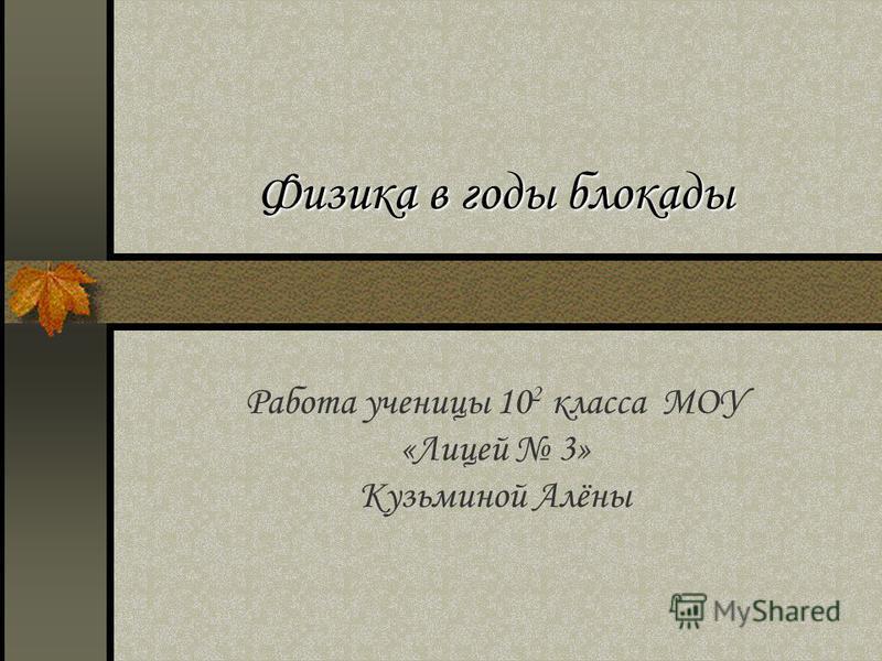 Физика в годы блокады Работа ученицы 10 2 класса МОУ «Лицей 3» Кузьминой Алёны