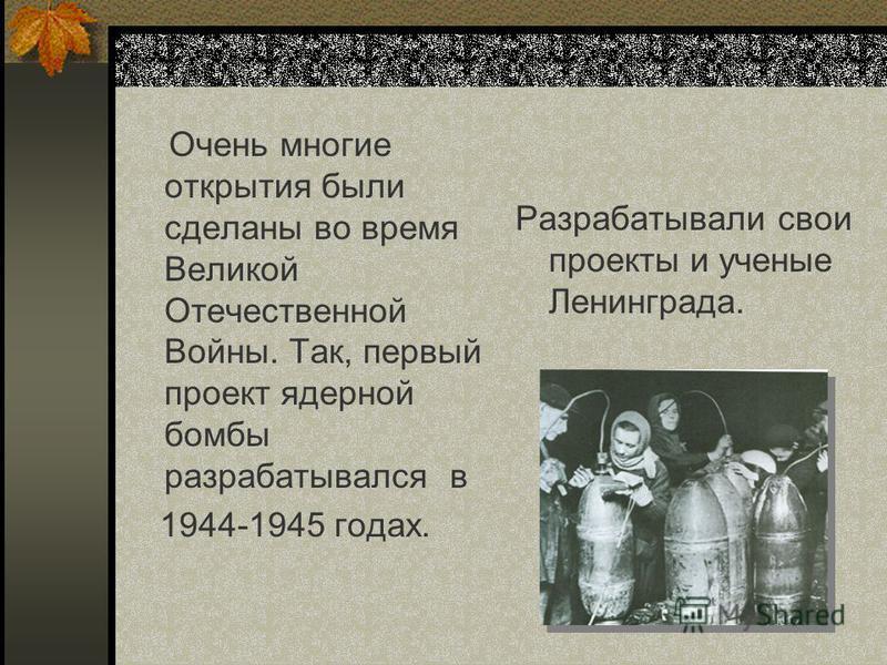 Очень многие открытия были сделаны во время Великой Отечественной Войны. Так, первый проект ядерной бомбы разрабатывался в 1944-1945 годах. Разрабатывали свои проекты и ученые Ленинграда.