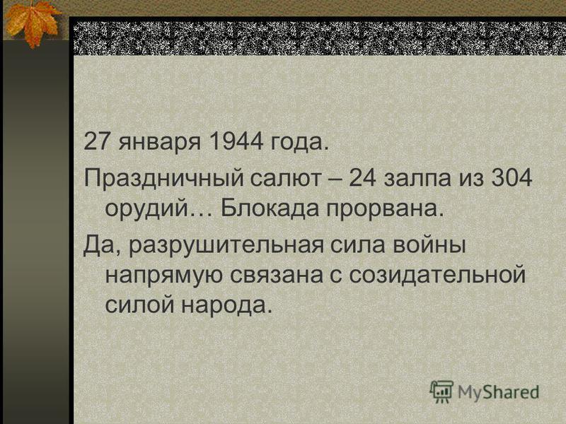 27 января 1944 года. Праздничный салют – 24 залпа из 304 орудий… Блокада прорвана. Да, разрушительная сила войны напрямую связана с созидательной силой народа.