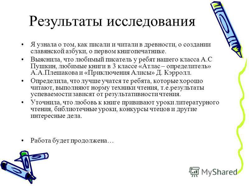 Результаты исследования Я узнала о том, как писали и читали в древности, о создании славянской азбуки, о первом книгопечатнике. Выяснила, что любимый писатель у ребят нашего класса А.С Пушкин, любимые книги в 3 классе «Атлас – определитель» А.А.Плеша