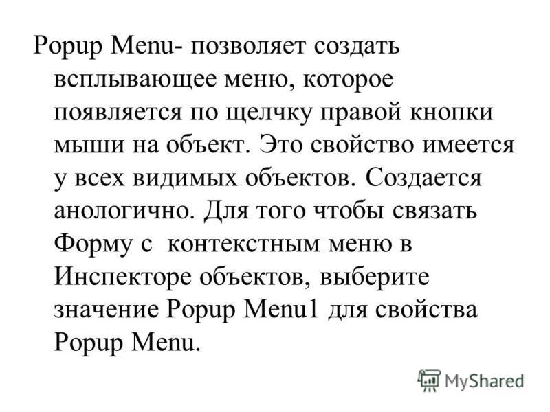 Popup Menu- позволяет создать всплывающее меню, которое появляется по щелчку правой кнопки мыши на объект. Это свойство имеется у всех видимых объектов. Создается аналогично. Для того чтобы связать Форму с контекстным меню в Инспекторе объектов, выбе