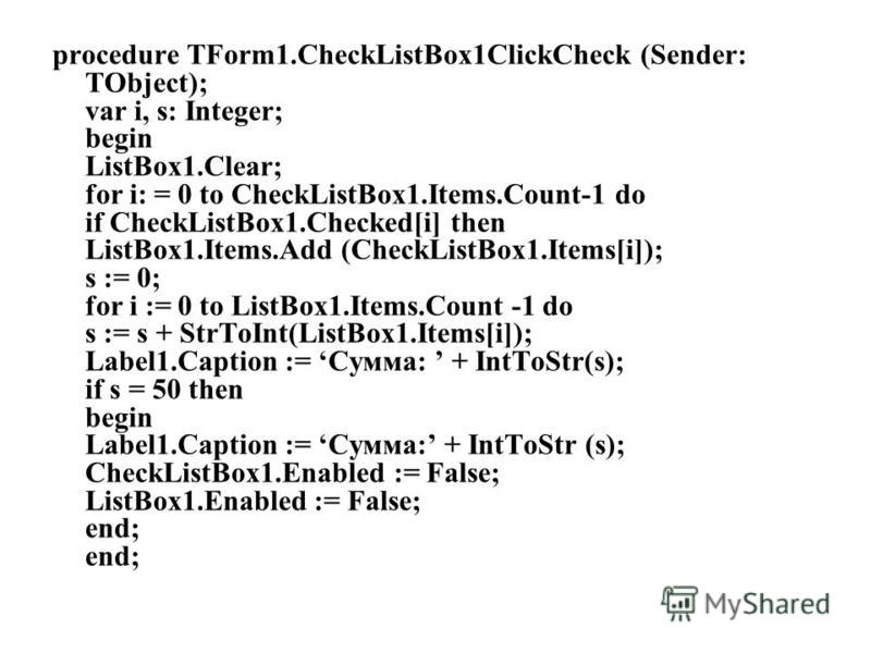 procedure TForm1.CheckListBox1ClickCheck (Sender: TObject); var i, s: Integer; begin ListBox1.Clear; for i: = 0 to CheckListBox1.Items.Count-1 do if CheckListBox1.Checked[i] then ListBox1.Items.Add (CheckListBox1.Items[i]); s := 0; for i := 0 to List