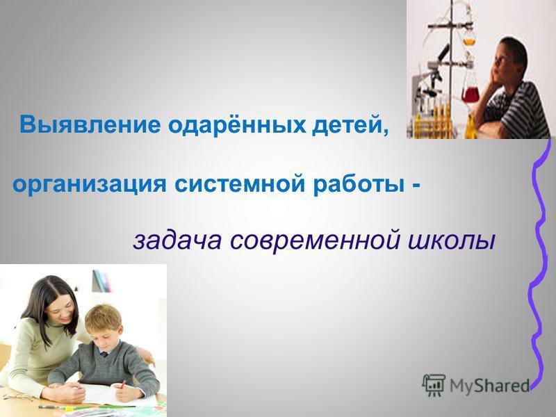 Выявление одарённых детей, организация системной работы - задача современной школы