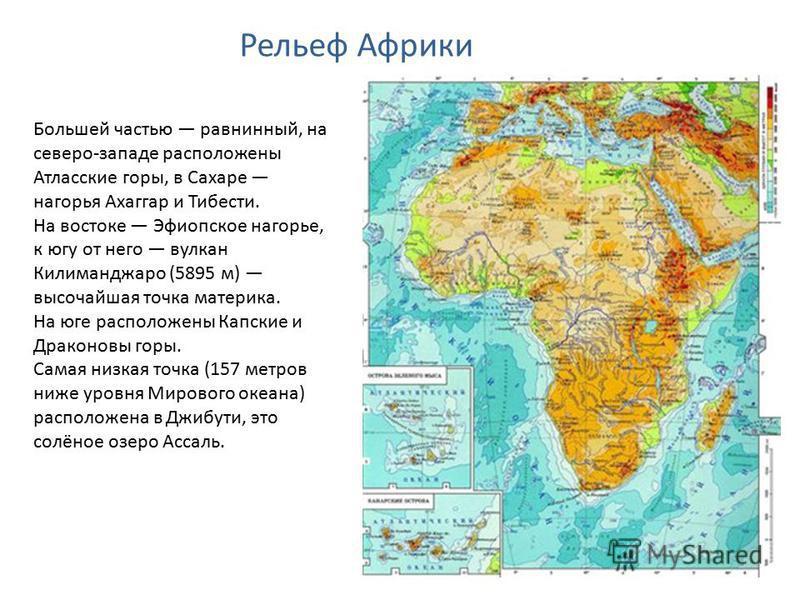 Большей частью равнинный, на северо-западе расположены Атласские горы, в Сахаре нагорья Ахаггар и Тибести. На востоке Эфиопское нагорье, к югу от него вулкан Килиманджаро (5895 м) высочайшая точка материка. На юге расположены Капские и Драконовы горы