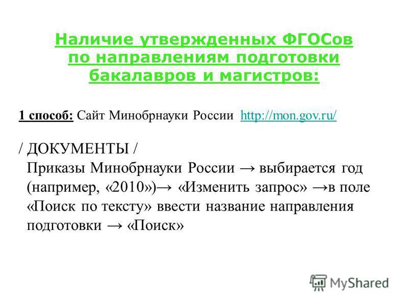 Наличие утвержденных ФГОСов по направлениям подготовки бакалавров и магистров: 1 способ: Сайт Минобрнауки России http://mon.gov.ru/http://mon.gov.ru/ / ДОКУМЕНТЫ / Приказы Минобрнауки России выбирается год (например, «2010») «Изменить запрос» в поле