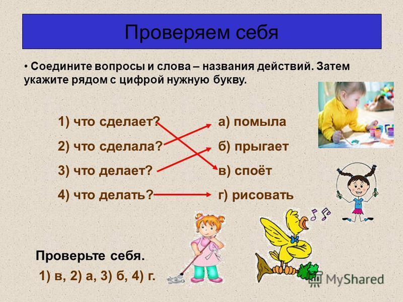 Проверяем себя Соедините вопросы и слова – названия действий. Затем укажите рядом с цифрой нужную букву. Проверьте себя. 1) в, 2) а, 3) б, 4) г. 1) что сделает? 2) что сделала? 3) что делает? 4) что делать? а) помыла б) прыгает в) споёт г) рисовать
