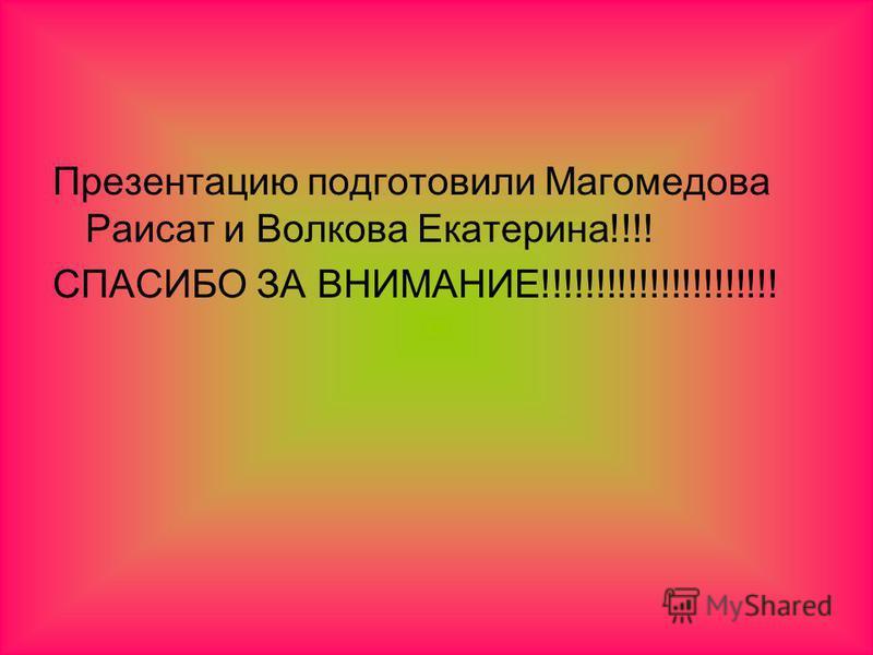 Презентацию подготовили Магомедова Раисат и Волкова Екатерина!!!! СПАСИБО ЗА ВНИМАНИЕ!!!!!!!!!!!!!!!!!!!!!!