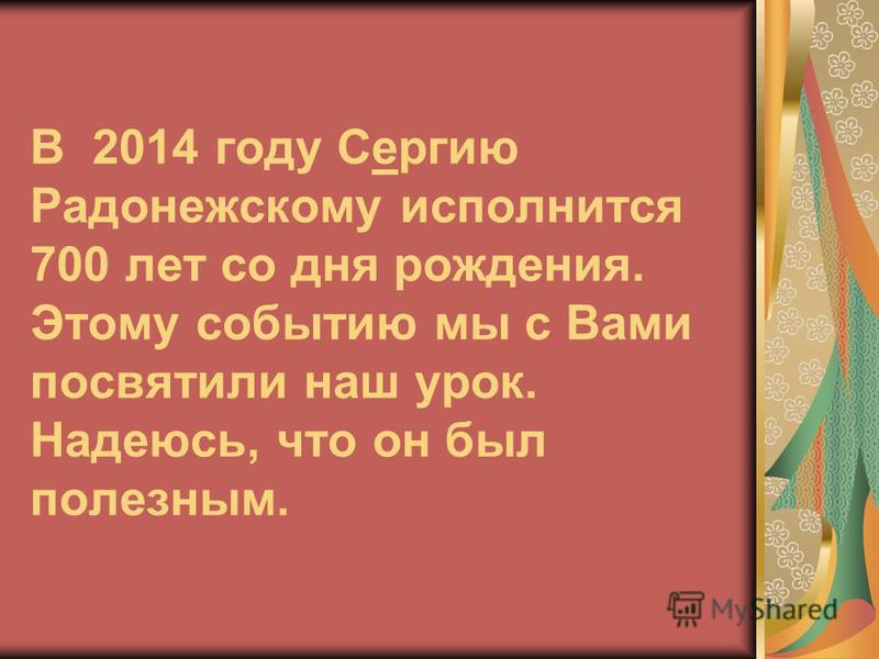 В 2014 году Сергию Радонежскому исполнится 700 лет со дня рождения. Этому событию мы с Вами посвятили наш урок. Надеюсь, что он был полезным.