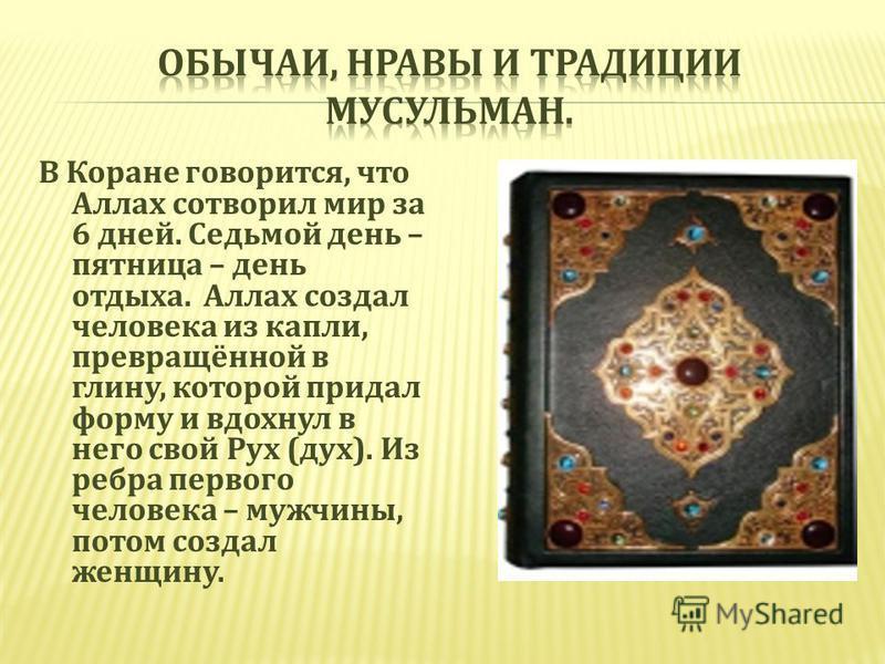 В Коране говорится, что Аллах сотворил мир за 6 дней. Седьмой день – пятница – день отдыха. Аллах создал человека из капли, превращённой в глину, которой придал форму и вдохнул в него свой Рух ( дух ). Из ребра первого человека – мужчины, потом созда