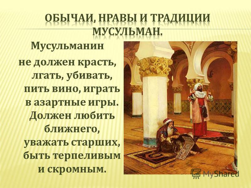 Мусульманин не должен красть, лгать, убивать, пить вино, играть в азартные игры. Должен любить ближнего, уважать старших, быть терпеливым и скромным.