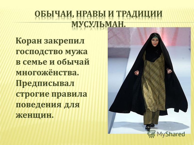 Коран закрепил господство мужа в семье и обычай многожёнства. Предписывал строгие правила поведения для женщин.