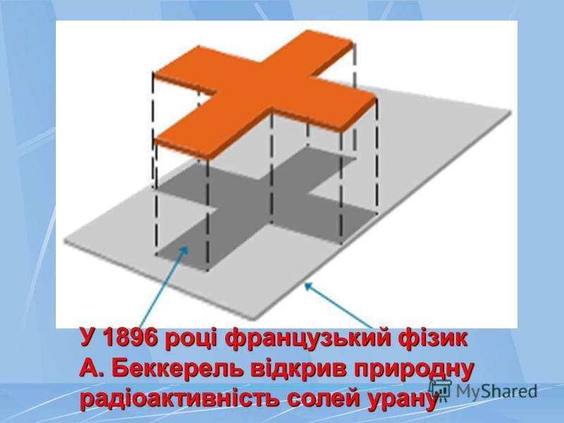 У 1896 році французький фізик А. Беккерель відкрив природну радіоактивність солей урану