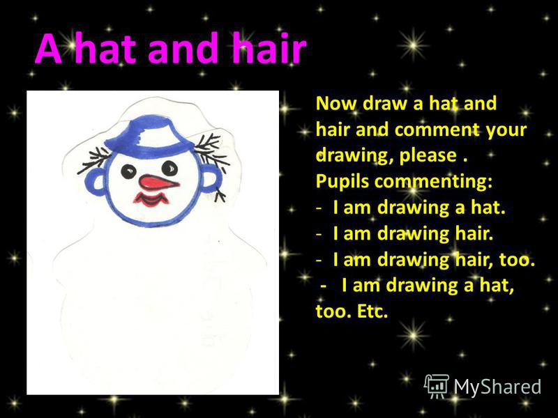 Now draw a hat and hair and comment your drawing, please. Pupils commenting: -I am drawing a hat. -I am drawing hair. -I am drawing hair, too. - I am drawing a hat, too. Etc. A hat and hair