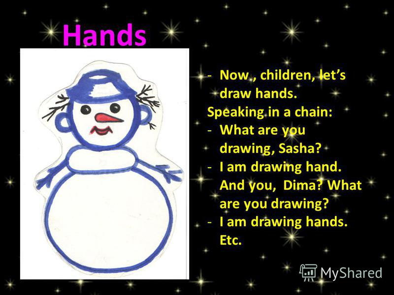 -Now, children, lets draw hands. Speaking in a chain: -What are you drawing, Sasha? -I am drawing hand. And you, Dima? What are you drawing? -I am drawing hands. Etc. Hands