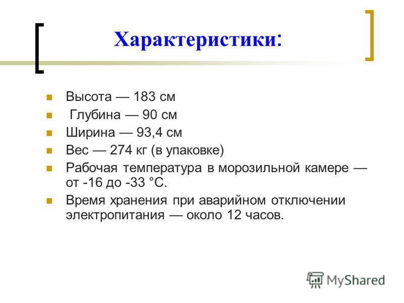 Характеристики : Высота 183 см Глубина 90 см Ширина 93,4 см Вес 274 кг (в упаковке) Рабочая температура в морозильной камере от -16 до -33 °С. Время хранения при аварийном отключении электропитания около 12 часов.