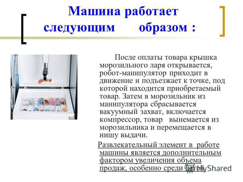 Машина работает следующим образом : После оплаты товара крышка морозильного ларя открывается, робот-манипулятор приходит в движение и подъезжает к точке, под которой находится приобретаемый товар. Затем в морозильник из манипулятора сбрасывается ваку