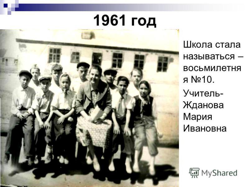 1961 год Школа стала называться – восьмилетняя 10. Учитель- Жданова Мария Ивановна