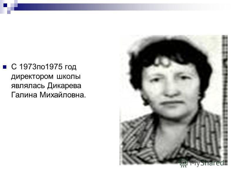 С 1973 по 1975 год директором школы являлась Дикарева Галина Михайловна.