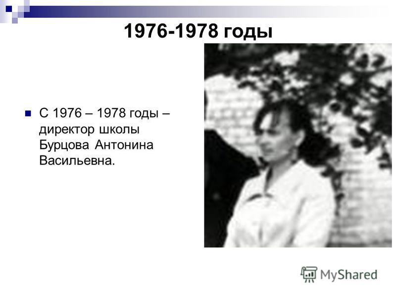 С 1976 – 1978 годы – директор школы Бурцова Антонина Васильевна. 1976-1978 годы