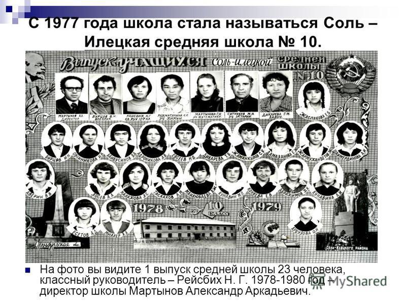 С 1977 года школа стала называться Соль – Илецкая средняя школа 10. На фото вы видите 1 выпуск средней школы 23 человека, классный руководитель – Рейсбих Н. Г. 1978-1980 год – директор школы Мартынов Александр Аркадьевич.
