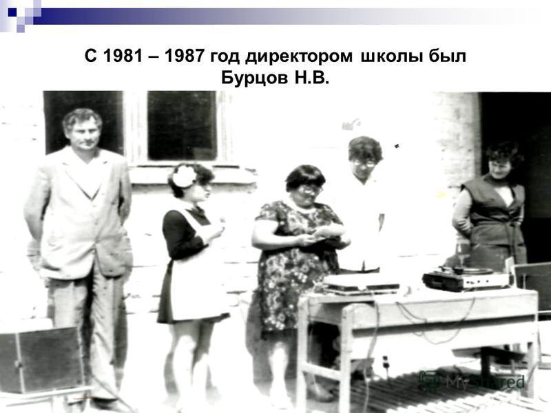 С 1981 – 1987 год директором школы был Бурцов Н.В.