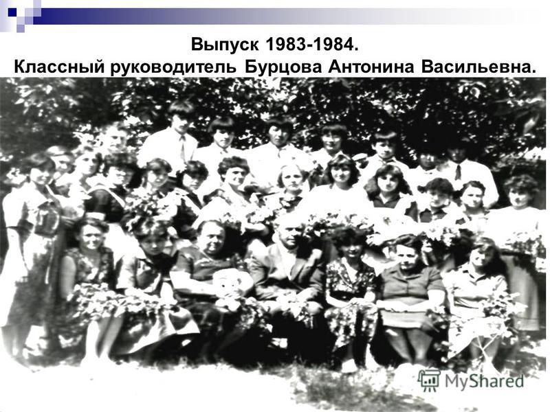 Выпуск 1983-1984. Классный руководитель Бурцова Антонина Васильевна.